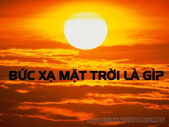 Bức xạ Mặt Trời là gì? Cường độ bức xạ Mặt Trời ở nước ta